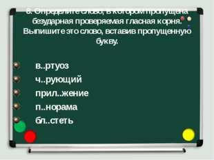 8. Определите слово, в котором пропущена безударная проверяемая гласная корня