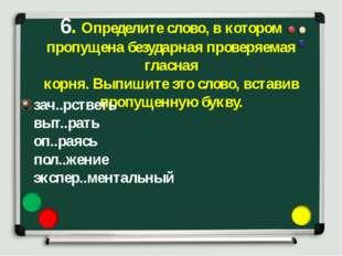 6. Определите слово, в котором пропущена безударная проверяемая гласная корня