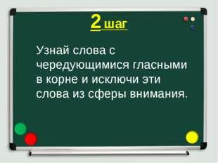 2 шаг Узнай слова с чередующимися гласными в корне и исключи эти слова из сфе