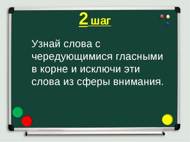 2 шаг Узнай слова с чередующимися гласными в корне и исключи эти слова из сфе...