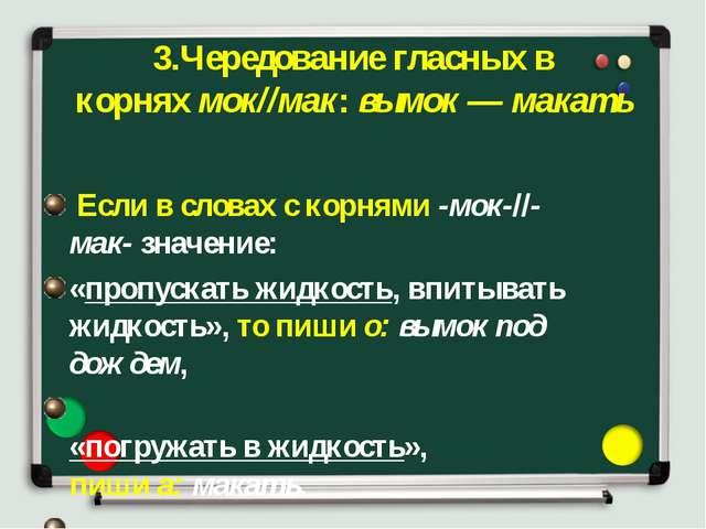3.Чередование гласных в корняхмок//мак:вымок — макать Если в словах с корн...