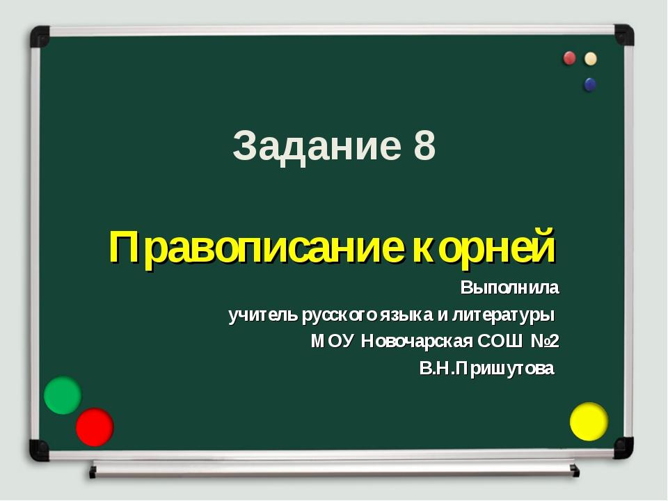 Задание 8 Правописание корней Выполнила учитель русского языка и литературы М...