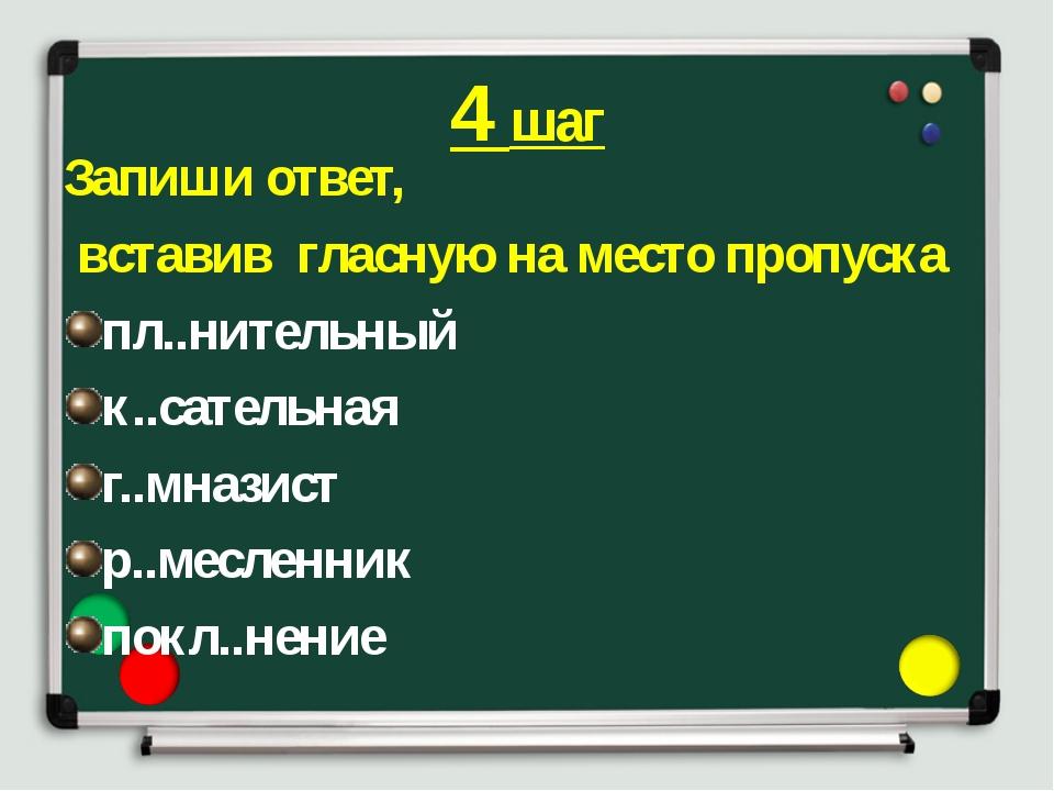 4 шаг Запиши ответ, вставив гласную на место пропуска пл..нительный к..сатель...
