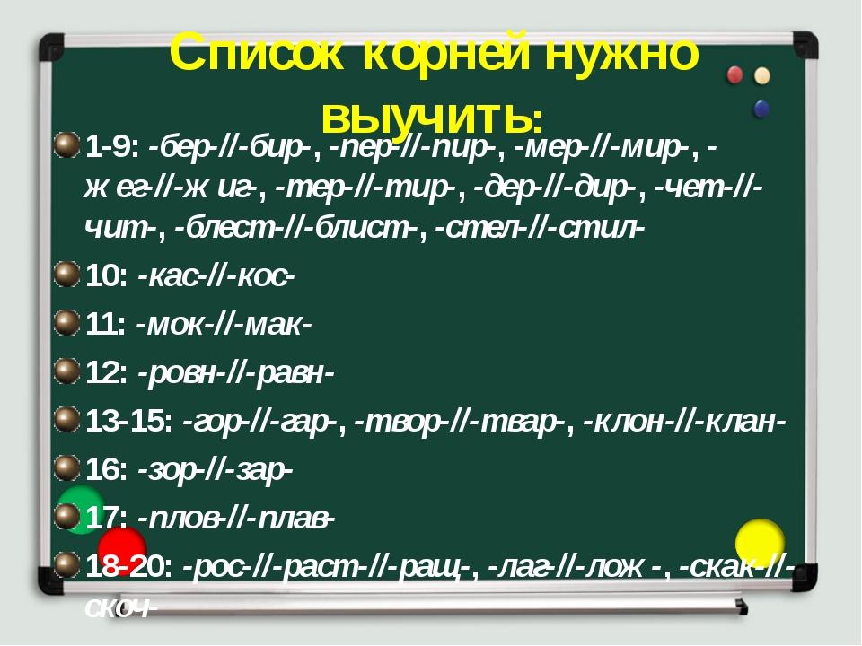 Список корней нужно выучить: 1-9:-бер-//-бир-,-пер-//-пир-,-мер-//-мир-,-...