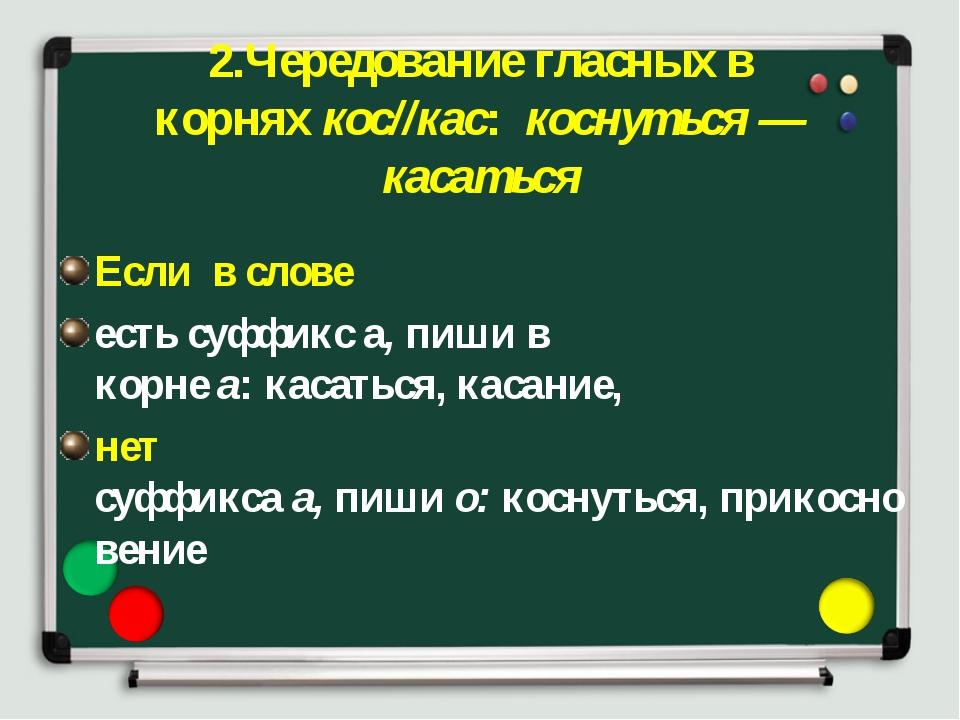 2.Чередование гласных в корняхкос//кас: коснуться — касаться Если в слове...