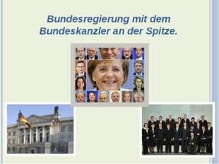 Bundesregierung mit dem Bundeskanzler an der Spitze.