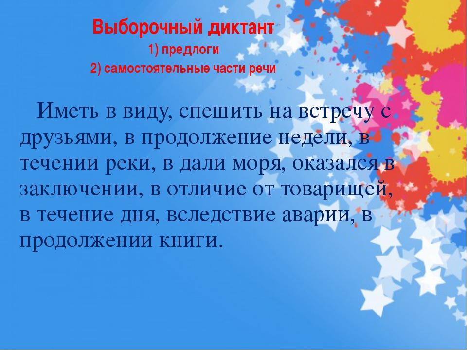 Выборочный диктант 1) предлоги 2) самостоятельные части речи Иметь в виду, сп...