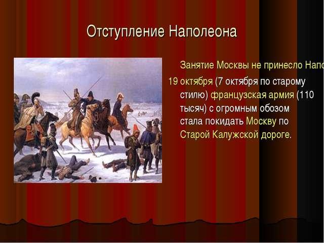 Отступление Наполеона Занятие Москвы не принесло Наполеону пользы. Не хватало...