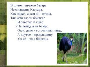 В шуме птичьего базара Не отыщешь Казуара. Как никак, а сам он - птица. Так ч