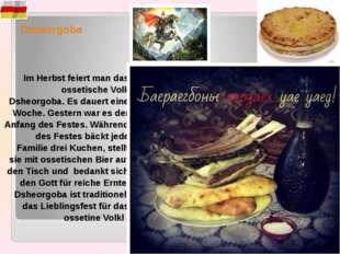 Dsheorgoba Im Herbst feiert man das ossetische Volk Dsheorgoba. Es dauert ein