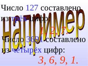 Число 127 составлено из трёх цифр:  3, 6, 9, 1. 1, 2, 7. Число 3691 составл