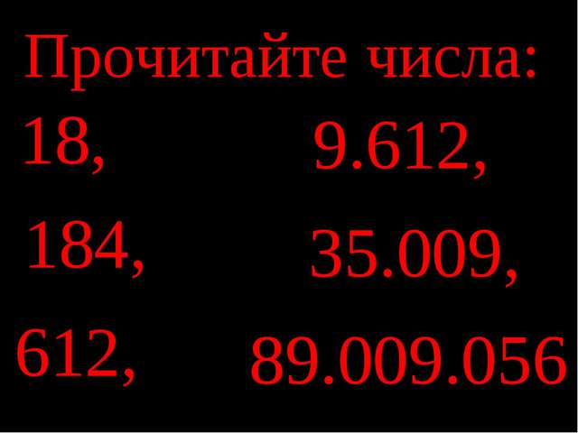 Прочитайте числа: 18, 184, 612, 9.612, 35.009, 89.009.056