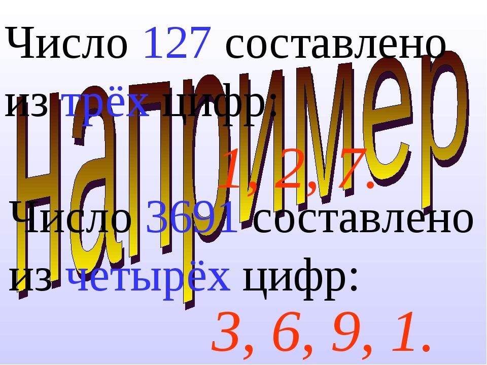 Число 127 составлено из трёх цифр:  3, 6, 9, 1. 1, 2, 7. Число 3691 составл...