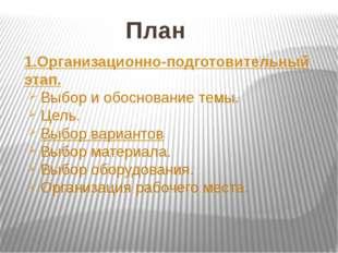 План 1.Организационно-подготовительный этап. Выбор и обоснование темы. Цель.