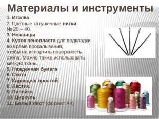 Материалы и инструменты 1. Иголка 2. Цветные катушечные нитки № 20 – 40. 3. Н