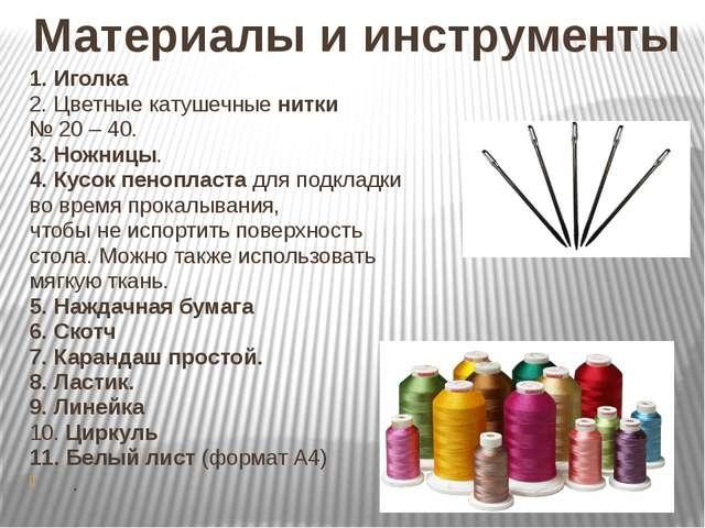 Материалы и инструменты 1. Иголка 2. Цветные катушечные нитки № 20 – 40. 3. Н...