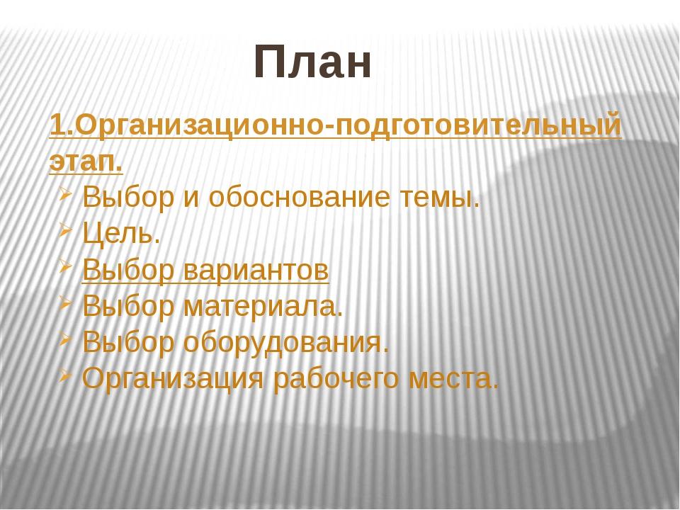 План 1.Организационно-подготовительный этап. Выбор и обоснование темы. Цель....