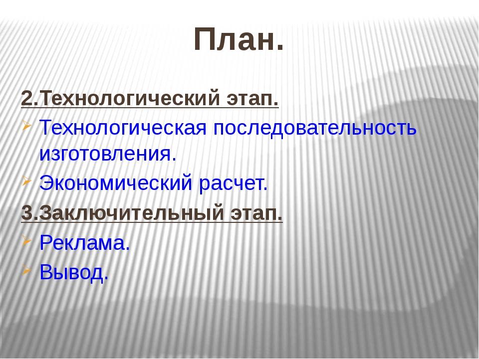 План. 2.Технологический этап. Технологическая последовательность изготовления...
