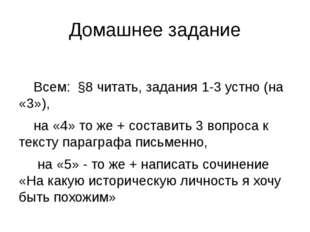Домашнее задание Всем: §8 читать, задания 1-3 устно (на «3»), на «4» то же +