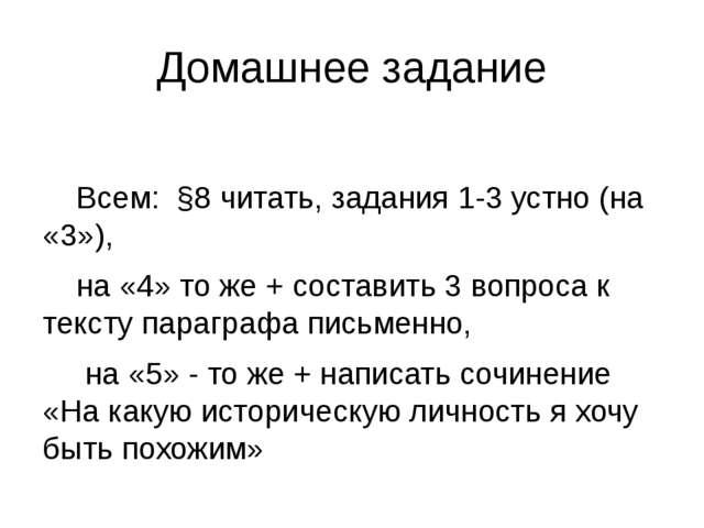 Домашнее задание Всем: §8 читать, задания 1-3 устно (на «3»), на «4» то же +...