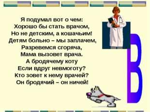 Я подумал вот о чем: Хорошо бы стать врачом, Но не детским, а кошачьим! Детям