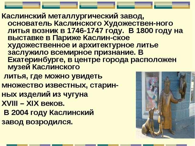 Каслинский металлургический завод, основатель Каслинского Художествен-ного ли...
