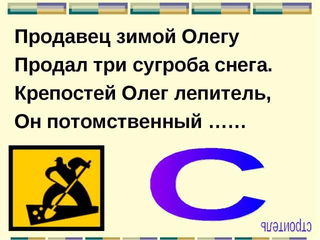 Продавец зимой Олегу Продал три сугроба снега. Крепостей Олег лепитель, Он по...