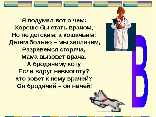 Я подумал вот о чем: Хорошо бы стать врачом, Но не детским, а кошачьим! Детям...