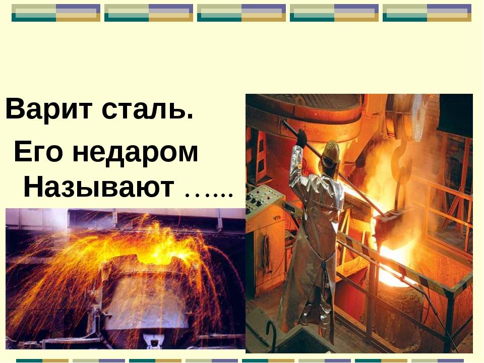 Варит сталь. Его недаром Называют …...