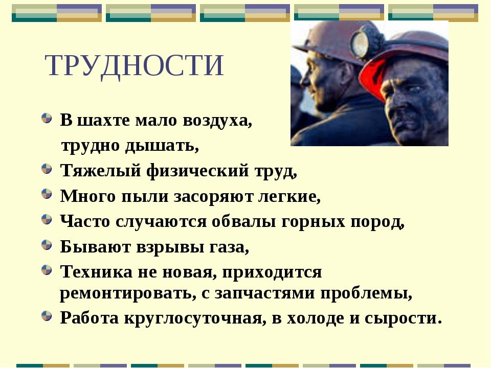 ТРУДНОСТИ В шахте мало воздуха, трудно дышать, Тяжелый физический труд, Много...