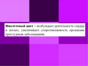 Фиолетовый цвет– возбуждает деятельность сердца и легких, увеличивает сопрот