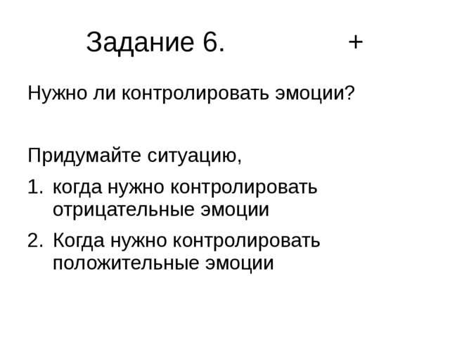 Задание 6. + Нужно ли контролировать эмоции? Придумайте ситуацию, когда нужно...