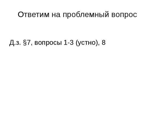 Ответим на проблемный вопрос Д.з. §7, вопросы 1-3 (устно), 8