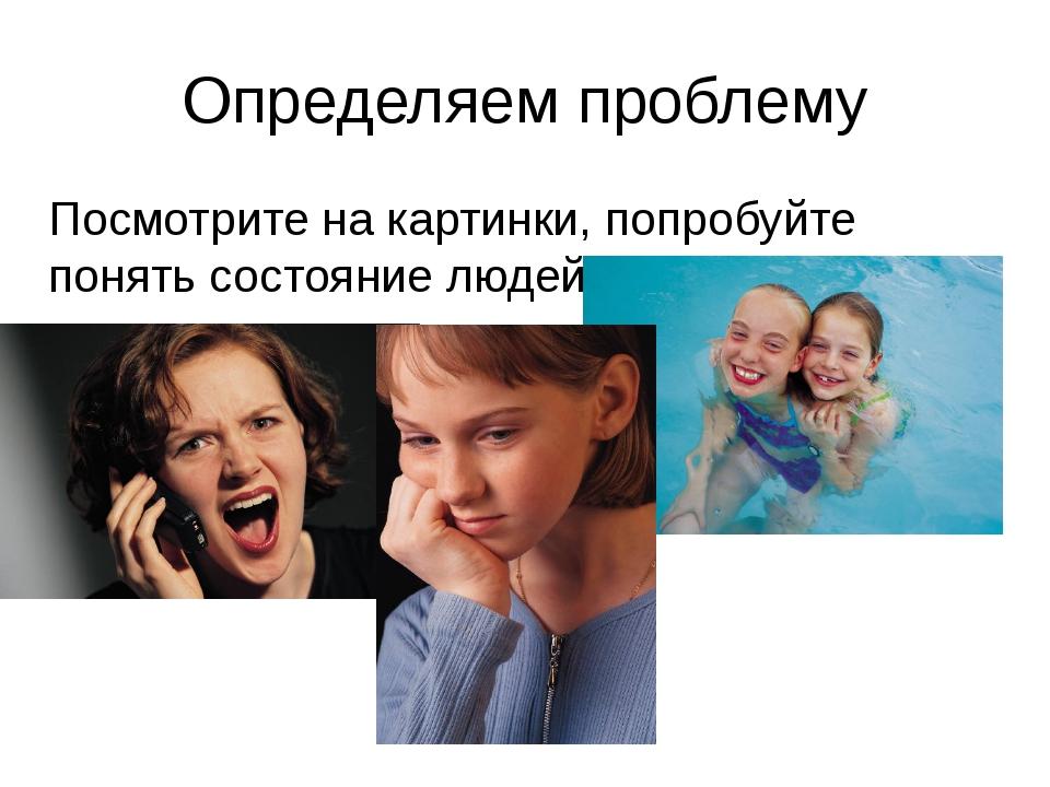Определяем проблему Посмотрите на картинки, попробуйте понять состояние людей