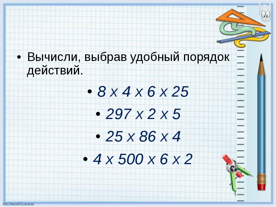 Вычисли, выбрав удобный порядок действий. 8 х 4 х 6 х 25 297 х 2 х 5 25 х 86...