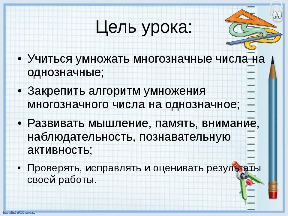 Цель урока: Учиться умножать многозначные числа на однозначные; Закрепить алг...