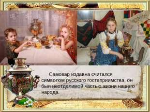 Самовар издавна считался символом русского гостеприимства, он был неотделимой