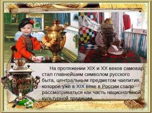 На протяжении XIX и XX веков самовар стал главнейшим символом русского быта,
