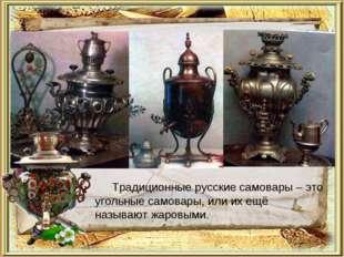 Традиционные русские самовары – это угольные самовары, или их ещё называют жа