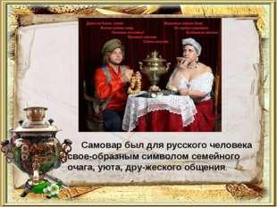 Самовар был для русского человека своеобразным символом семейного очага, уют