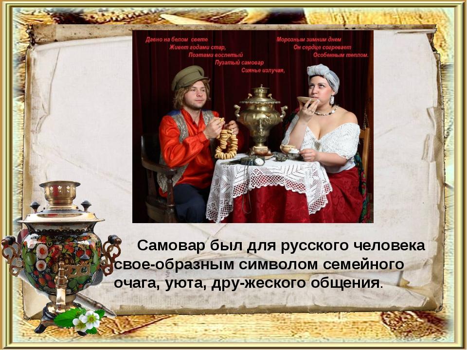 Самовар был для русского человека своеобразным символом семейного очага, уют...