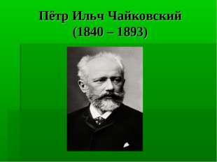 Пётр Ильч Чайковский (1840 – 1893)