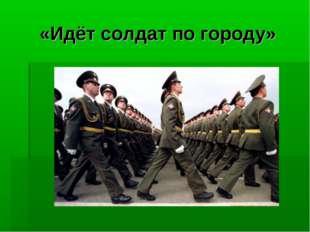 «Идёт солдат по городу»