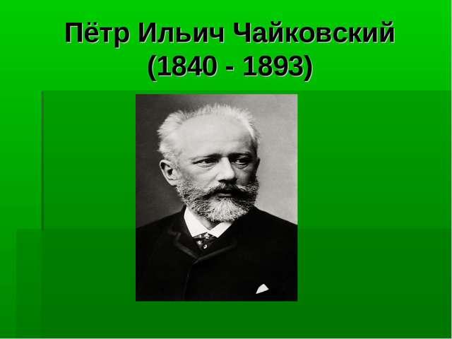 Пётр Ильич Чайковский (1840 - 1893)