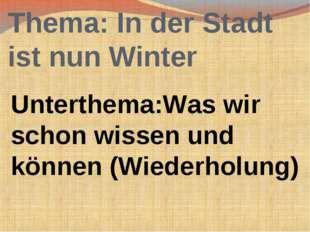 Thema: In der Stadt ist nun Winter Unterthema:Was wir schon wissen und können