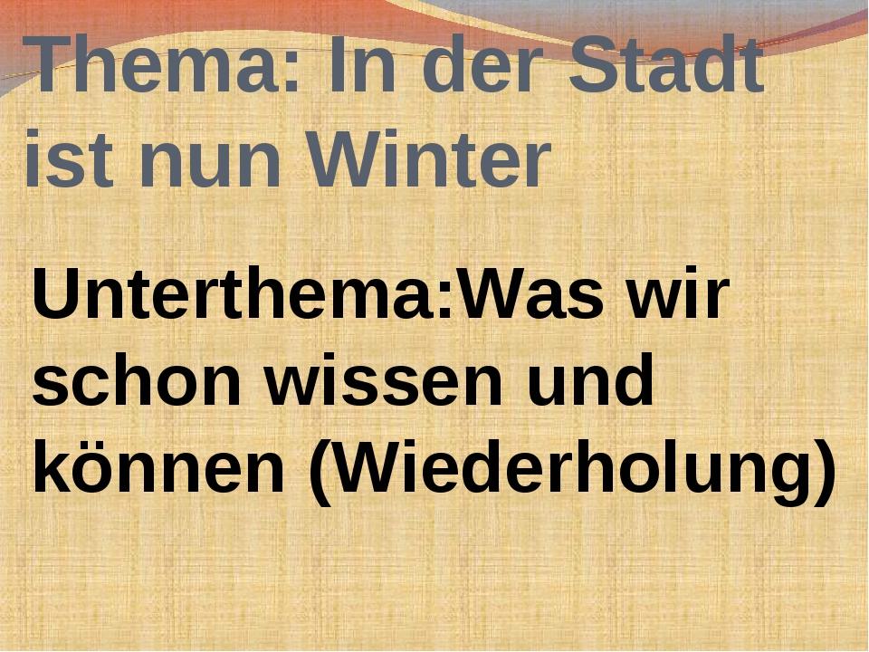 Thema: In der Stadt ist nun Winter Unterthema:Was wir schon wissen und können...
