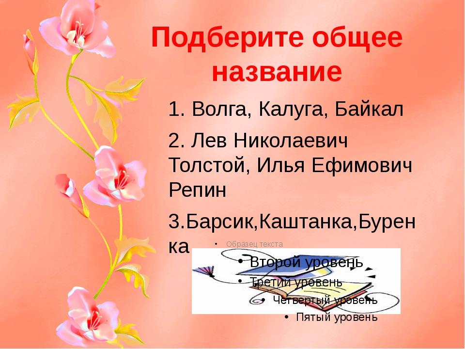 Подберите общее название 1. Волга, Калуга, Байкал 2. Лев Николаевич Толстой,...