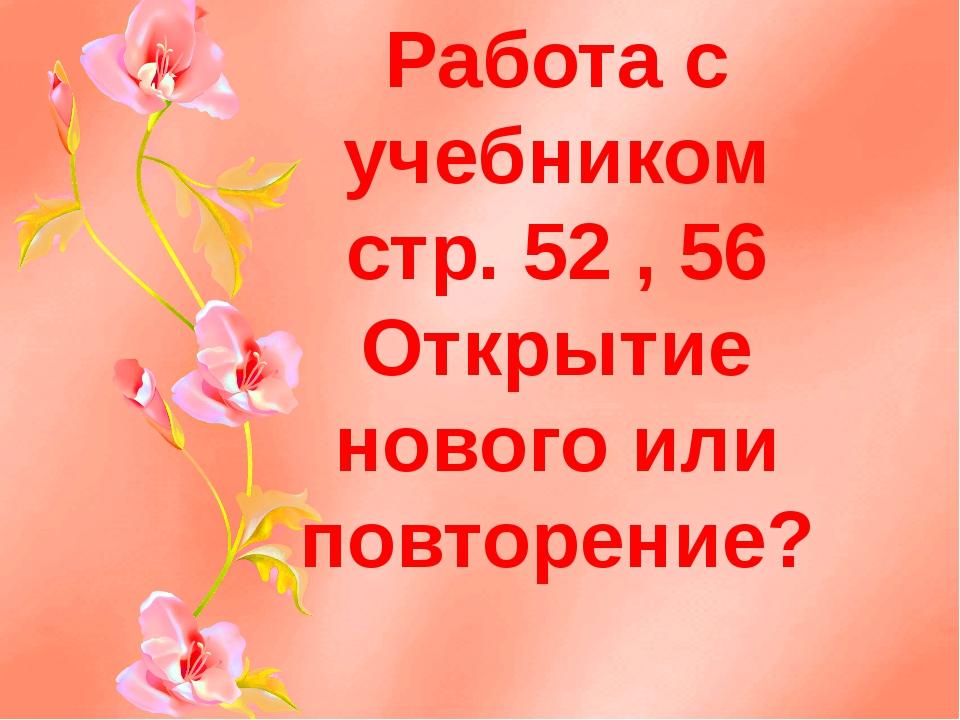 Работа с учебником стр. 52 , 56 Открытие нового или повторение?