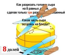 Как разрезать головку сыра на 8 равных долей, сделав только три разреза?( пов
