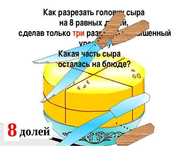Как разрезать головку сыра на 8 равных долей, сделав только три разреза?( пов...